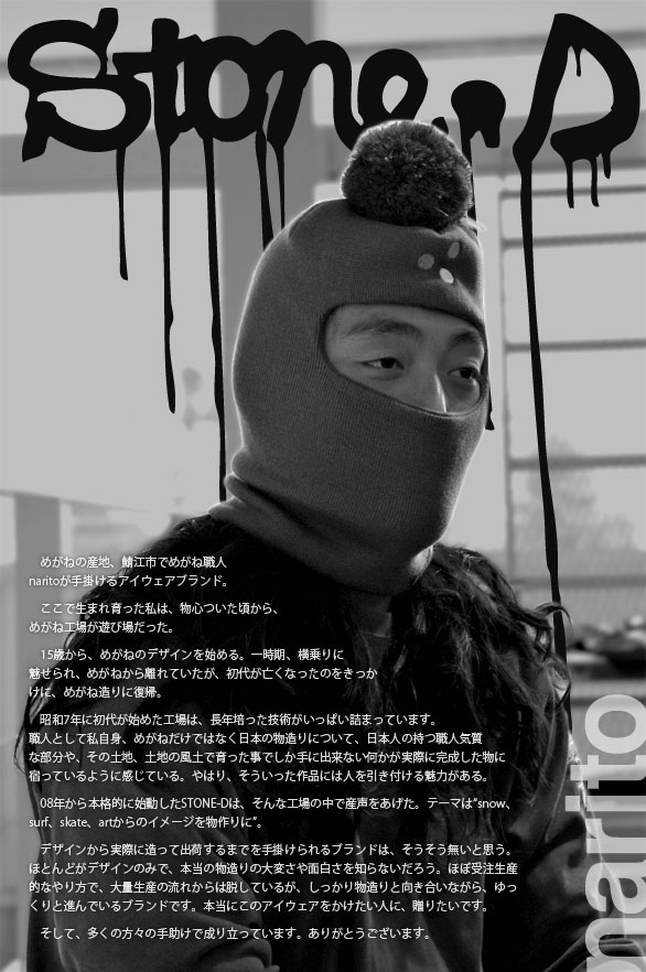 """めがねの産地、鯖江市でめがね職人naritoが手掛けるアイウェアブランド。ここで生まれ育った私は、物心ついた頃から、めがね工場が遊び場だった。15歳から、めがねのデザインを始める。一時期、横乗りに魅せられ、めがねから離れていたが、初代が亡くなったのをきっかけに、めがね造りに復帰。昭和7年に初代が始めた工場は、長年培った技術がいっぱい詰まっています。職人として私自身、めがねだけではなく日本の物造りについて、日本人の持つ職人気質な部分や、その土地、土地の風土で育った事でしか手に出来ない何かが実際に完成した物に宿っているように感じている。やはり、そういった作品には人を引き付ける魅力がある。08年から本格的に始動したSTONE-Dは、そんな工場の中で産声をあげた。テーマは""""snow、surf、skate、artからのイメージを物作りに""""。デザインから実際に造って出荷するまでを手掛けられるブランドは、そうそう無いと思う。ほとんどがデザインのみで、本当の物造りの大変さや面白さを知らないだろう。ほぼ受注生産的なやり方で、大量生産の流れからは脱しているが、しっかり物造りと向き合いながら、ゆっくりと進んでいるブランドです。本当にこのアイウェアをかけたい人に、贈りたいです。そして、多くの方々の手助けで成り立っています。ありがとうございます。"""